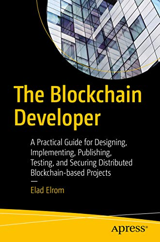 The Blockchain Developer: A Practical Guide for Designing, Implementing, Publishing, Testing, and Securing Distributed Blockchain-based Projects por Elad Elrom