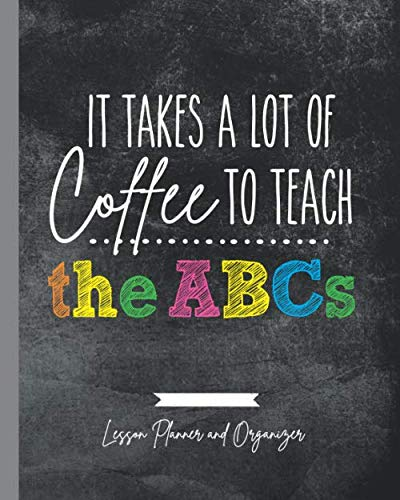 It Takes A Lot of Coffee To Teach The ABCs: Lesson Planner and Organizer Early Childhood Teachers Plan Book