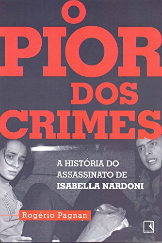 O Pior dos Crimes. A História do Assassinato de Isabella Nardoni