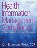 Health Information Management Compliance : A Model Program for Healthcare Organizations, Bowman, Sue, 1584261404