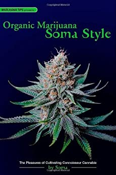 Organic Marijuana, Soma Style: The Pleasures of Cultivating Connoisseur Cannabis (Marijuana Tips) by [Soma]