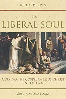 The Liberal Soul: Applying the Gospel of Jesus Christ in Politics by [Davis, Richard]