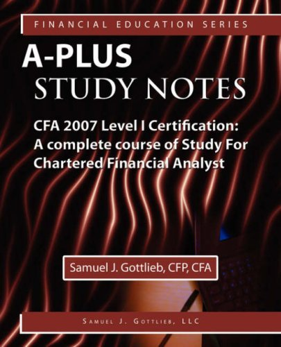 A-Plus Study Notes CFA Level I 2007 Certification: (with Download Exam) A Complete Course of Study For Chartered Financial Analyst (Medical Education Series) by J. Samuel Gottlieb CFA (2007-02-01)