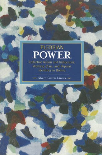 Plebeian Power: Collective Action and Indigenous, Working-Class and Popular Identities in Bolivia (Historical Materialism Book)