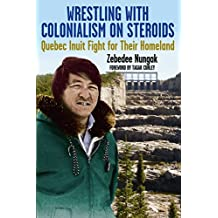 Wrestling with Colonialism on Steroids: Quebec Inuit Fight for their Homeland