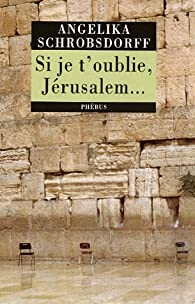 Si je t'oublie, Jérusalem... par Angelika Schrobsdorff
