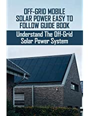 Off-Grid Mobile Solar Power Easy To Follow Guide Book: Understand The Off-Grid Solar Power System: Mobile Solar Power Made Easy