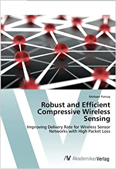 Book Robust and Efficient Compressive Wireless Sensing: Improving Delivery Rate for Wireless Sensor Networks with High Packet Loss