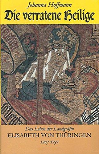Die verratene Heilige: Das Leben der Landgräfin Elisabeth von Thüringen 1207-1231
