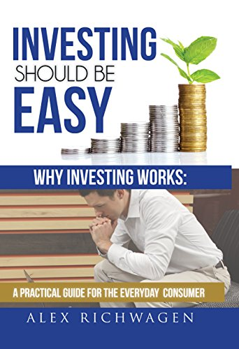 Investing Should Be Easy: Why Investing Works: A Practical Guide for the Everyday Consumer by Alex Richwagen