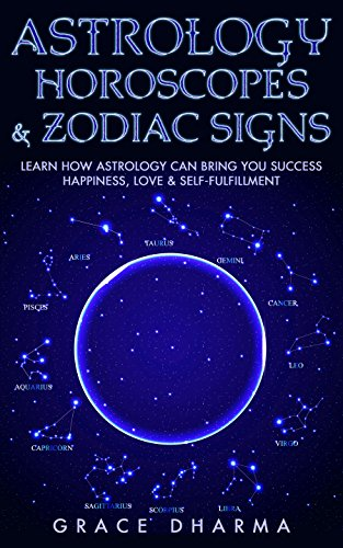Astrology, Horoscopes & Zodiac Signs: Learn How Astrology Can Bring You Success, Happiness, Love & Self Fulfillment (Astrology, Cosmic, Zodiac, Zodiac Signs, Horoscope, Star Signs) (Best Compatible Zodiac Signs)