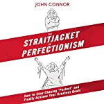 The Straitjacket of Perfectionism: How to Stop Chasing 'Perfect' and Finally Achieve Your Greatest Goals | John Connor