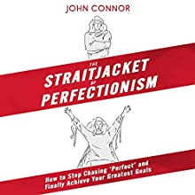 The Straitjacket of Perfectionism: How to Stop Chasing 'Perfect' and Finally Achieve Your Greatest Goals Audiobook by John Connor Narrated by John Connor