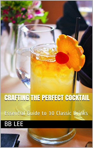 Crafting The Perfect Cocktail: Essential Guide to 30 Classic Drinks by BB Lee