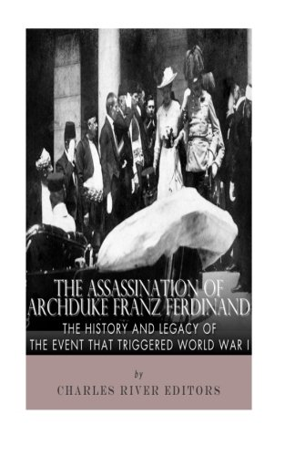 The Assassination of Archduke Franz Ferdinand: The History and Legacy of the Event That Triggered World War I