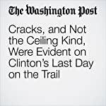 Cracks, and Not the Ceiling Kind, Were Evident on Clinton's Last Day on the Trail | Anne Gearan