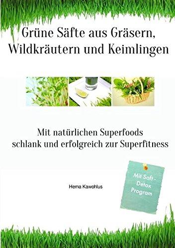 Grüne Säfte aus Gräsern, Wildkräutern und Keimlingen: Mit natürlichen Superfoods schlank und gesund zur Superfitness