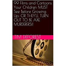 99 Films and Cartoons Your Children MUST See Before Growing Up: OR THEY'LL TURN OUT TO BE AXE MURDERERS!!