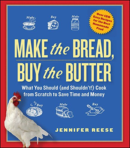 Make the Bread, Buy the Butter: What You Should and Shouldn't Cook from Scratch -- Over 120 Recipes for the Best Homemade Foods by Jennifer Reese