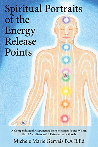 (Spiritual Portraits of the Energy Release Points: A Compendium of Acupuncture Point Messages Found Within the 12 Meridians and 8 Extraordinary Vessels)