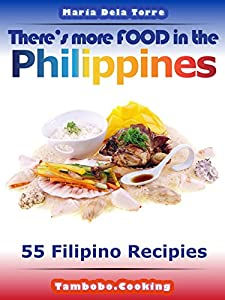 Theres more FOOD in the Philippines: 55 Filipino Recipes by Maria Dela Torre