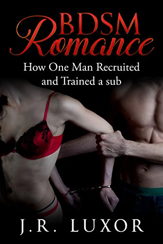 Book: BDSM ROMANCE How One Man Recruited and Trained a sub by J.R. Luxor