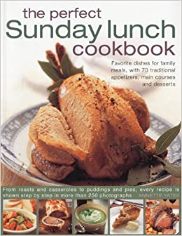 Book The Perfect Sunday Lunch Cookbook: Favorite Dishes for Family Meals, with 60 Classic Starters, Main Courses and Desserts.