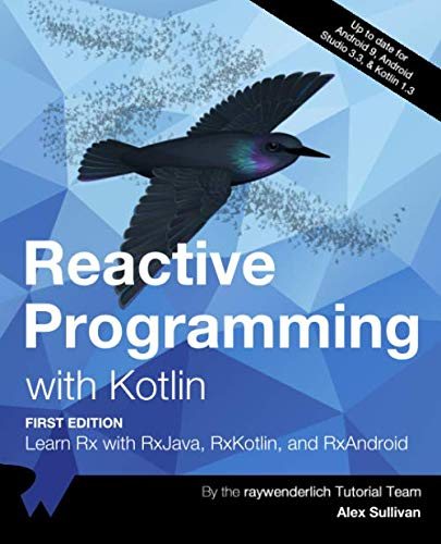 Reactive Programming with Kotlin (First Edition): Learn Rx with RxJava, RxKotlin, and RXAndroid