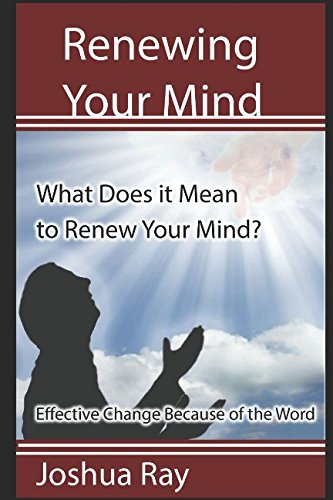 Renewing Your Mind: What Does it Mean to Renew Your Mind? Effective Change Because of the - What Does Mean Ray Ray