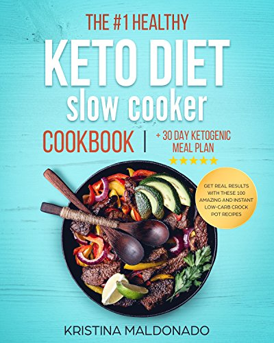 The #1 Healthy Keto Diet Slow Cooker Cookbook + 30 Day Ketogenic Meal Plan: Get Real Results with These 100 Amazing and Instant Low-Carb Crock Pot Recipes ... with Pictures!) (Ketogenic Diet Recipes) by Kristina Maldonado
