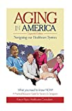 AGING in AMERICA Navigating our Healthcare System: A Practical Resource Guide for Seniors & Caregivers ~ What you Need to know NOW! Pdf