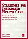 Strategies for Integrated Health Care : Emerging Practices in Information Management and Cross-Continuum Care, Drazen, Erica and Metzger, Jane, 078794159X