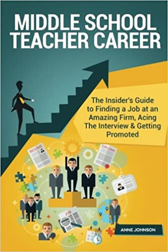 Middle School Teacher Career Special Edition : The Insider's Guide to Finding a Job at an Amazing Firm, Acing The Interview and Getting Promoted
