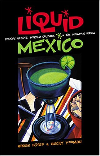 Liquid Mexico: Festive Spirits, Tequila Culture, and the Infamous (Tequila Worm)