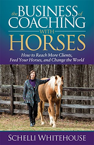 Business of Coaching with Horses: How to Reach More Clients, Feed Your Horses, and Change the World