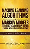 Machine Learning Algorithms & Markov Models Supervised And Unsupervised Learning with Python & Data Science  2 Manuscripts in 1 Book: