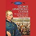 George Armstrong Custer: The Indian Wars and the Battle of Little Bighorn Audiobook by Theodore Link Narrated by Benjamin Becker
