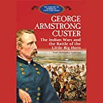 George Armstrong Custer: The Indian Wars and the Battle of Little Bighorn | Theodore Link