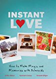 Instant Love: How to Make Magic and Memories with Polaroids