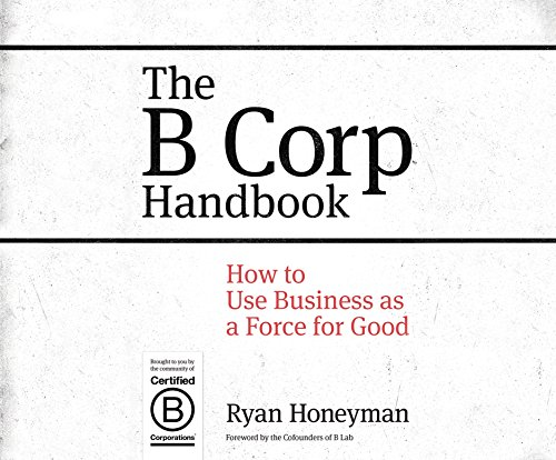 The B Corp Handbook: How to Use Business as a Force for Good