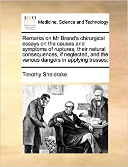 Remarks on Mr Brand's chirurgical essays on the causes and symptoms of ruptures, their natural consequences, if neglected, and the various dangers in applying trusses