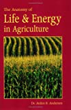 The Anatomy of Life and Energy in Agriculture, Arden B. Andersen, 091131119X