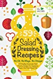 Salad Dressing: 59 Healthy Homemade Salad Dressing Recipes For Vegetarian, Vegan, And Plant Based Diet. No Oil. No Mayo. No Vinegar. (Healthy Recipes. Healthy Cookbooks To Keep In Your Kitchen.)