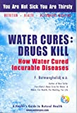 Water Cures: Drugs Kill : How Water Cured Incurable Diseases
