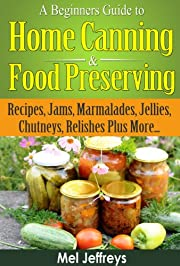A Beginners Guide to Home Canning & Food Preserving: Recipes, Jams, Marmalades, Jellies, Chutneys, Relishes Plus More... (Simple Living)