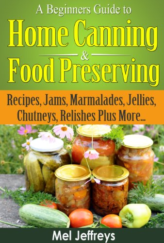 A Beginners Guide to Home Canning & Food Preserving: Recipes, Jams, Marmalades, Jellies, Chutneys, Relishes Plus More... (Simple Living) by [Jeffreys, Mel]