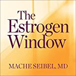 The Estrogen Window: The Breakthrough Guide to Being Healthy, Energized, and Hormonally Balanced - Through Perimenopause, Menopause, and Beyond | Mache Seibel MD