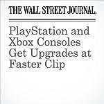 PlayStation and Xbox Consoles Get Upgrades at Faster Clip | Sarah E. Needleman,Takashi Mochizuki