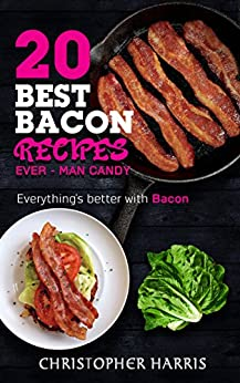The 20 Best Bacon Recipes Ever - Man Candy: Bacon the only food you add to food to make it better! by [Harris, Christopher]
