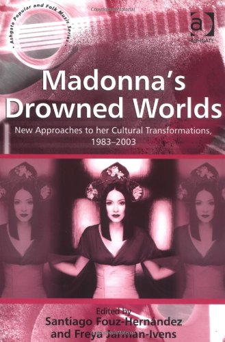 Madonna's Drowned Worlds: New Approaches To Her Cultural Transformations (Ashgate Popular And Folk Music Series) (Ashgate Popular And Folk Music Series)